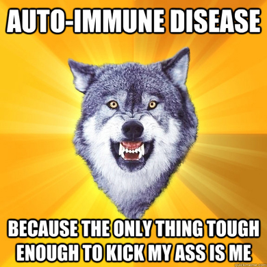 Auto Immune Disease: Because the only thing tough enough to kick my ass is me
