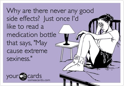 """Why are there never any good side effects? Just once I'd like to read a medication bottle that says """"May cause extreme sexiness."""""""